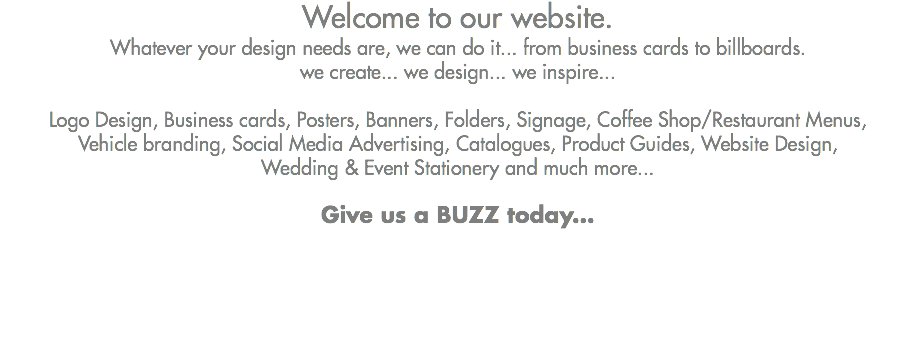 Welcome to our website. Whatever your design needs are, we can do it... from business cards to billboards. we create... we design... we inspire... Logo Design, Business cards, Posters, Banners, Folders, Signage, Coffee Shop/Restaurant Menus, Vehicle branding, Social Media Advertising, Catalogues, Product Guides, Website Design, Wedding & Event Stationery and much more... Give us a BUZZ today...